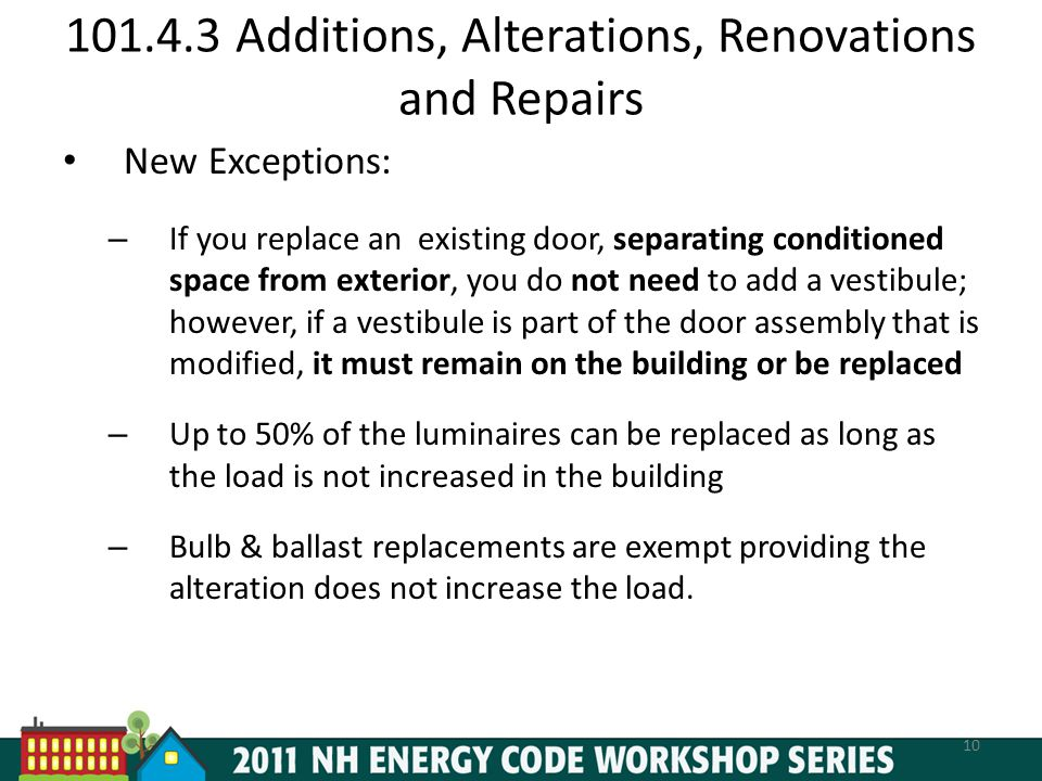 101.4.3 Additions, Alterations, Renovations and Repairs New Exceptions: – If you replace an existing door, separating conditioned space from exterior, you do not need to add a vestibule; however, if a vestibule is part of the door assembly that is modified, it must remain on the building or be replaced – Up to 50% of the luminaires can be replaced as long as the load is not increased in the building – Bulb & ballast replacements are exempt providing the alteration does not increase the load.