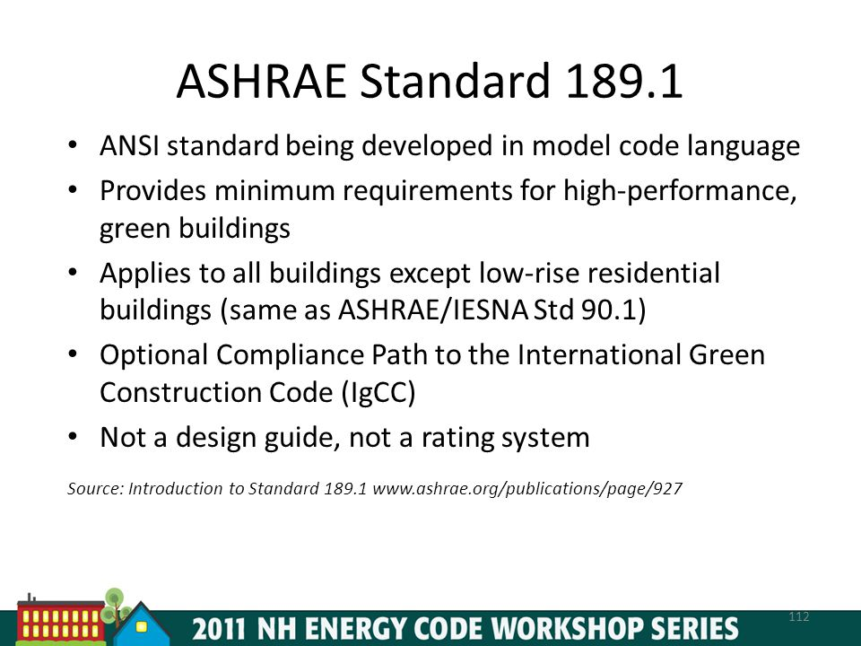 ASHRAE Standard 189.1 ANSI standard being developed in model code language Provides minimum requirements for high-performance, green buildings Applies to all buildings except low-rise residential buildings (same as ASHRAE/IESNA Std 90.1) Optional Compliance Path to the International Green Construction Code (IgCC) Not a design guide, not a rating system Source: Introduction to Standard 189.1 www.ashrae.org/publications/page/927 112