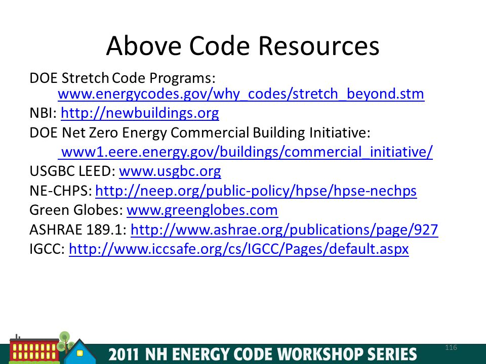 Above Code Resources DOE Stretch Code Programs: www.energycodes.gov/why_codes/stretch_beyond.stm www.energycodes.gov/why_codes/stretch_beyond.stm NBI: http://newbuildings.orghttp://newbuildings.org DOE Net Zero Energy Commercial Building Initiative: www1.eere.energy.gov/buildings/commercial_initiative/ USGBC LEED: www.usgbc.orgwww.usgbc.org NE-CHPS: http://neep.org/public-policy/hpse/hpse-nechpshttp://neep.org/public-policy/hpse/hpse-nechps Green Globes: www.greenglobes.comwww.greenglobes.com ASHRAE 189.1: http://www.ashrae.org/publications/page/927http://www.ashrae.org/publications/page/927 IGCC: http://www.iccsafe.org/cs/IGCC/Pages/default.aspxhttp://www.iccsafe.org/cs/IGCC/Pages/default.aspx 116