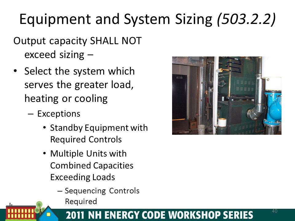 Equipment and System Sizing (503.2.2) 40 Output capacity SHALL NOT exceed sizing – Select the system which serves the greater load, heating or cooling – Exceptions Standby Equipment with Required Controls Multiple Units with Combined Capacities Exceeding Loads – Sequencing Controls Required