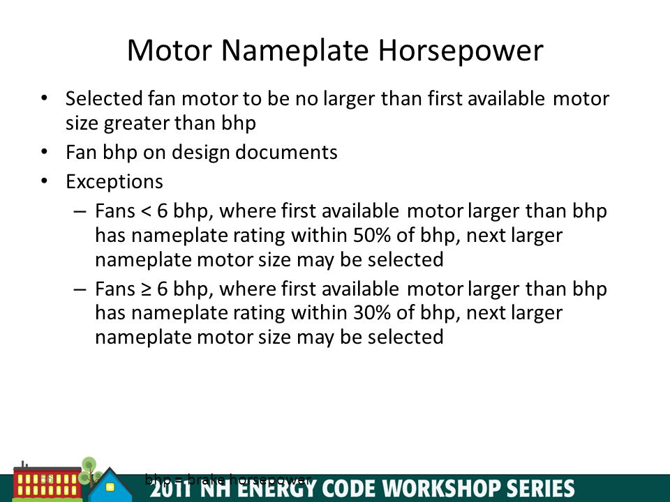 56 Motor Nameplate Horsepower Selected fan motor to be no larger than first available motor size greater than bhp Fan bhp on design documents Exceptions – Fans < 6 bhp, where first available motor larger than bhp has nameplate rating within 50% of bhp, next larger nameplate motor size may be selected – Fans 6 bhp, where first available motor larger than bhp has nameplate rating within 30% of bhp, next larger nameplate motor size may be selected bhp = brake horsepower