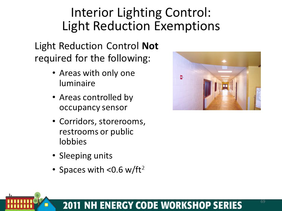 Interior Lighting Control: Light Reduction Exemptions 69 Light Reduction Control Not required for the following: Areas with only one luminaire Areas controlled by occupancy sensor Corridors, storerooms, restrooms or public lobbies Sleeping units Spaces with <0.6 w/ft 2