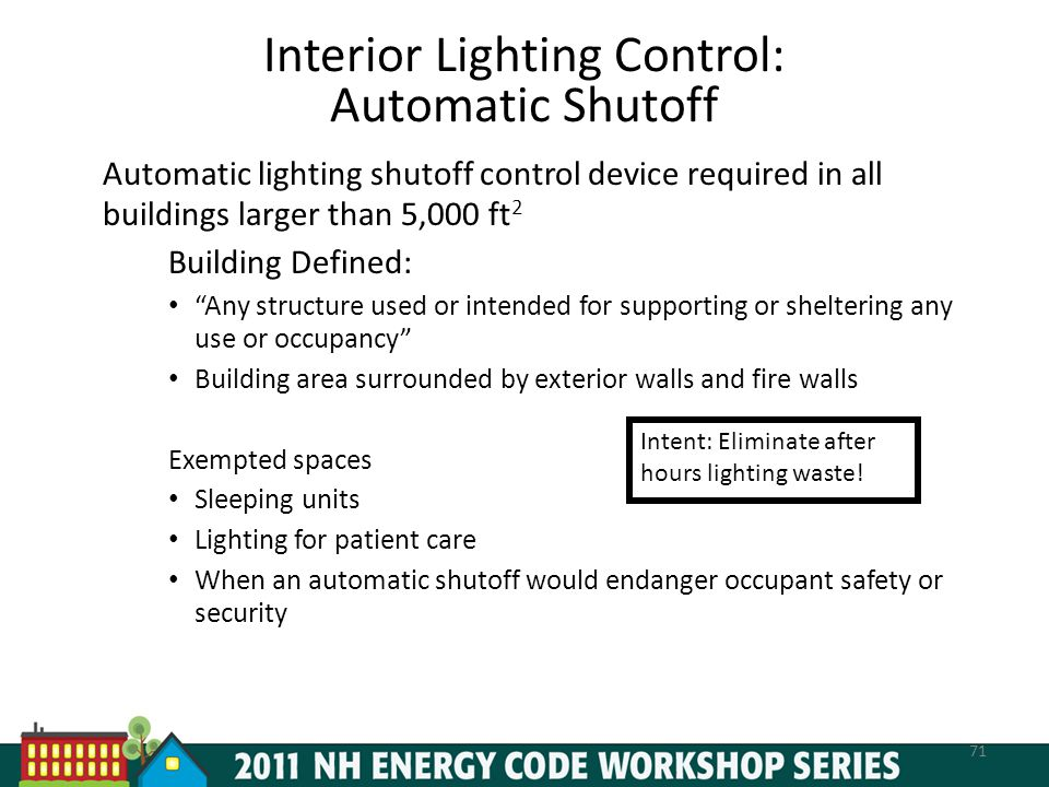 Interior Lighting Control: Automatic Shutoff Automatic lighting shutoff control device required in all buildings larger than 5,000 ft 2 Building Defined: Any structure used or intended for supporting or sheltering any use or occupancy Building area surrounded by exterior walls and fire walls Exempted spaces Sleeping units Lighting for patient care When an automatic shutoff would endanger occupant safety or security 71 Intent: Eliminate after hours lighting waste!