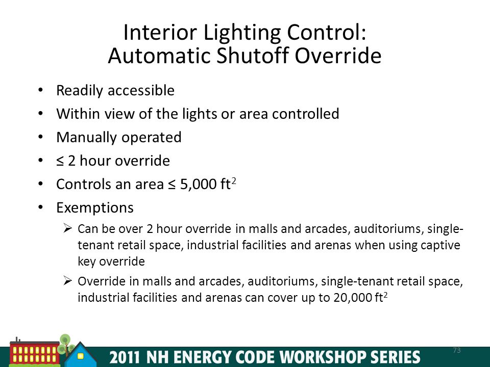 Interior Lighting Control: Automatic Shutoff Override Readily accessible Within view of the lights or area controlled Manually operated 2 hour override Controls an area 5,000 ft 2 Exemptions Can be over 2 hour override in malls and arcades, auditoriums, single- tenant retail space, industrial facilities and arenas when using captive key override Override in malls and arcades, auditoriums, single-tenant retail space, industrial facilities and arenas can cover up to 20,000 ft 2 73