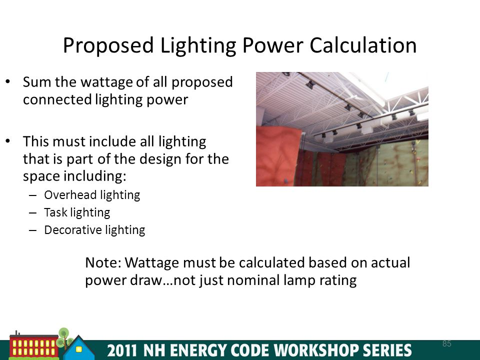 Proposed Lighting Power Calculation 85 Sum the wattage of all proposed connected lighting power This must include all lighting that is part of the design for the space including: – Overhead lighting – Task lighting – Decorative lighting Note: Wattage must be calculated based on actual power draw…not just nominal lamp rating