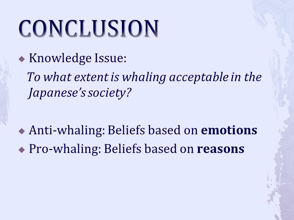 Knowledge Issue: To what extent is whaling acceptable in the Japaneses society? Anti-whaling: Beliefs based on emotions Pro-whaling: Beliefs based on