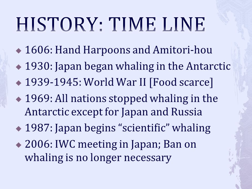 1606: Hand Harpoons and Amitori-hou 1930: Japan began whaling in the Antarctic 1939-1945: World War II [Food scarce] 1969: All nations stopped whaling