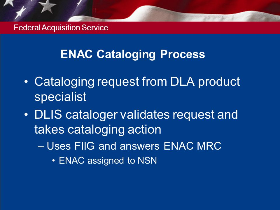 Federal Acquisition Service ENAC Cataloging Process Cataloging request from DLA product specialist DLIS cataloger validates request and takes cataloging action –Uses FIIG and answers ENAC MRC ENAC assigned to NSN