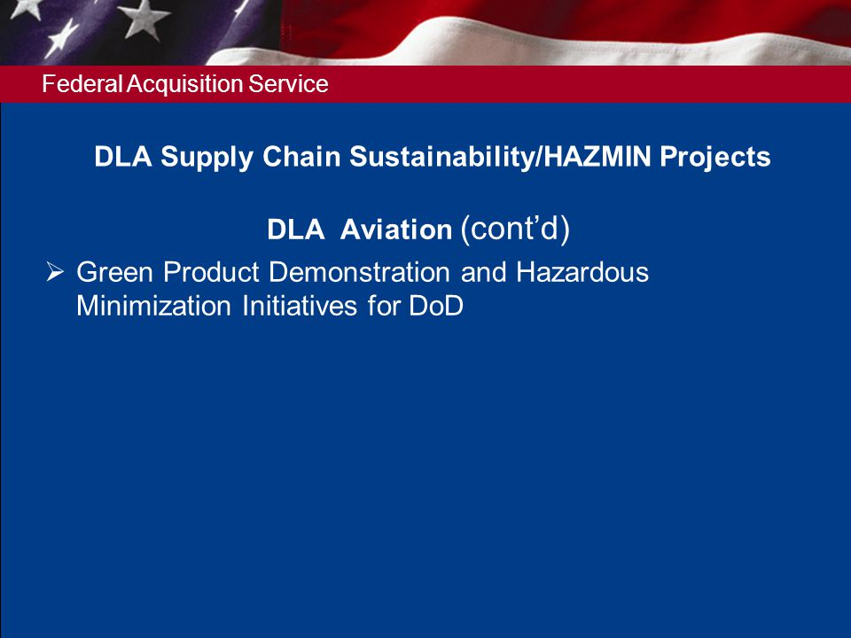 Federal Acquisition Service DLA Aviation (contd) Green Product Demonstration and Hazardous Minimization Initiatives for DoD DLA Supply Chain Sustainability/HAZMIN Projects