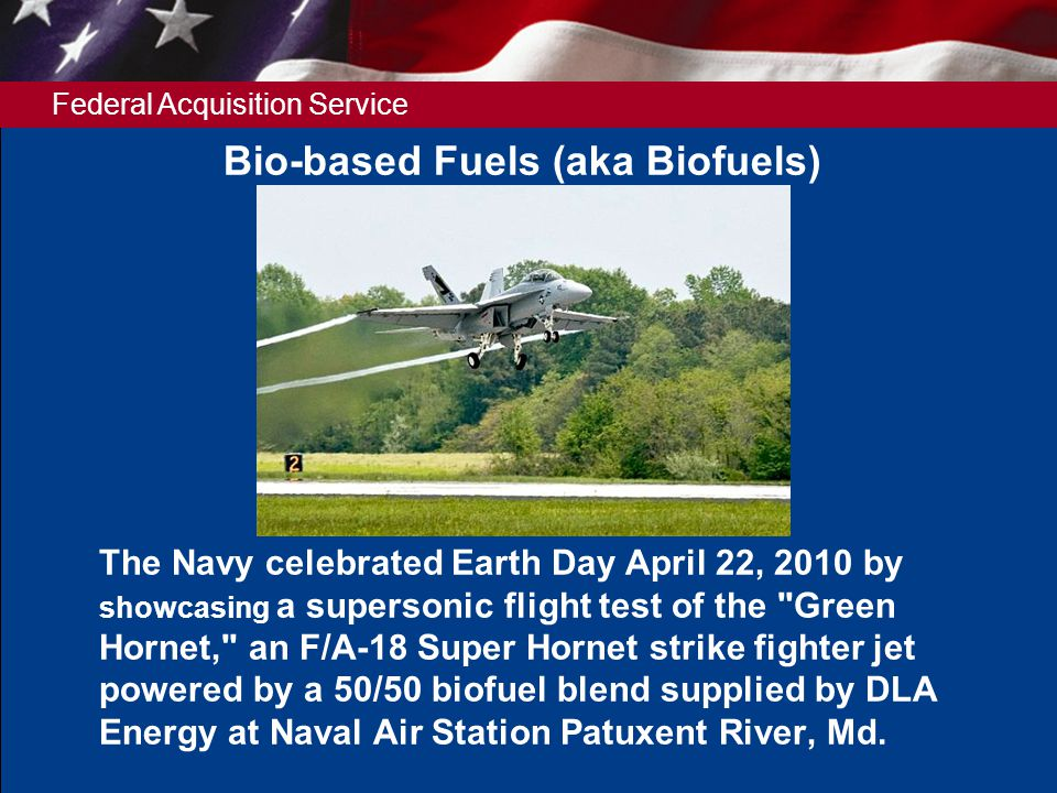 Federal Acquisition Service Bio-based Fuels (aka Biofuels) The Navy celebrated Earth Day April 22, 2010 by showcasing a supersonic flight test of the Green Hornet, an F/A-18 Super Hornet strike fighter jet powered by a 50/50 biofuel blend supplied by DLA Energy at Naval Air Station Patuxent River, Md.