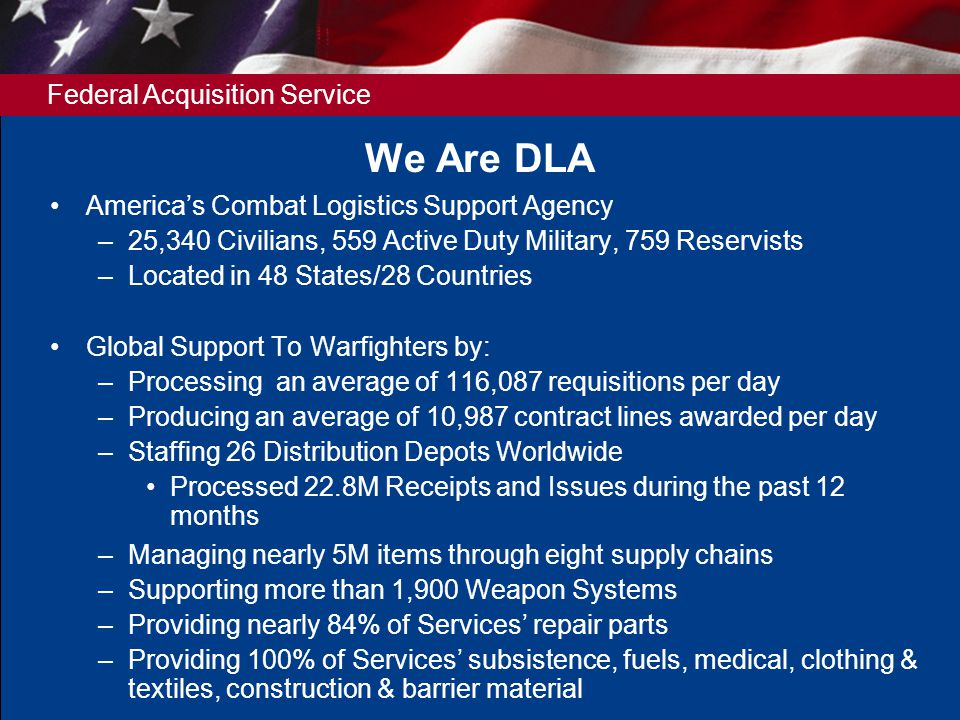 Federal Acquisition Service We Are DLA Americas Combat Logistics Support Agency –25,340 Civilians, 559 Active Duty Military, 759 Reservists –Located in 48 States/28 Countries Global Support To Warfighters by: –Processing an average of 116,087 requisitions per day –Producing an average of 10,987 contract lines awarded per day –Staffing 26 Distribution Depots Worldwide Processed 22.8M Receipts and Issues during the past 12 months –Managing nearly 5M items through eight supply chains –Supporting more than 1,900 Weapon Systems –Providing nearly 84% of Services repair parts –Providing 100% of Services subsistence, fuels, medical, clothing & textiles, construction & barrier material