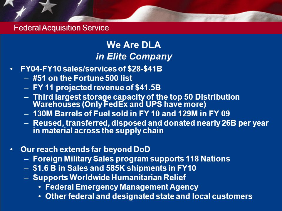 Federal Acquisition Service We Are DLA in Elite Company FY04-FY10 sales/services of $28-$41B –#51 on the Fortune 500 list –FY 11 projected revenue of $41.5B –Third largest storage capacity of the top 50 Distribution Warehouses (Only FedEx and UPS have more) –130M Barrels of Fuel sold in FY 10 and 129M in FY 09 –Reused, transferred, disposed and donated nearly 26B per year in material across the supply chain Our reach extends far beyond DoD –Foreign Military Sales program supports 118 Nations –$1.6 B in Sales and 585K shipments in FY10 –Supports Worldwide Humanitarian Relief Federal Emergency Management Agency Other federal and designated state and local customers