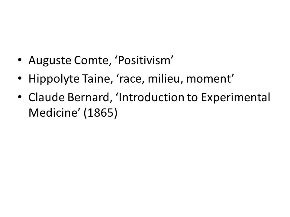 Auguste Comte, Positivism Hippolyte Taine, race, milieu, moment Claude Bernard, Introduction to Experimental Medicine (1865)