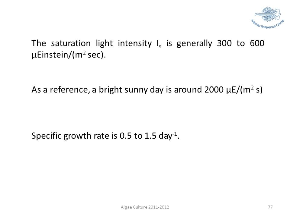 Algae Culture 2011-201277 The saturation light intensity I s is generally 300 to 600 µEinstein/(m 2 sec). As a reference, a bright sunny day is around
