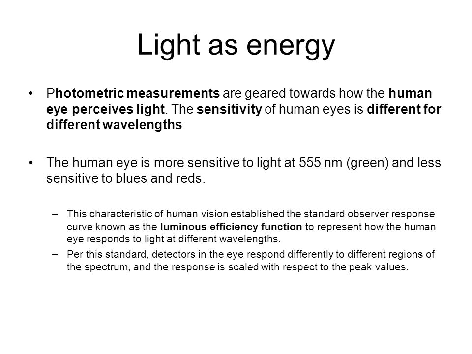 Light as energy Photometric measurements are geared towards how the human eye perceives light. The sensitivity of human eyes is different for differen