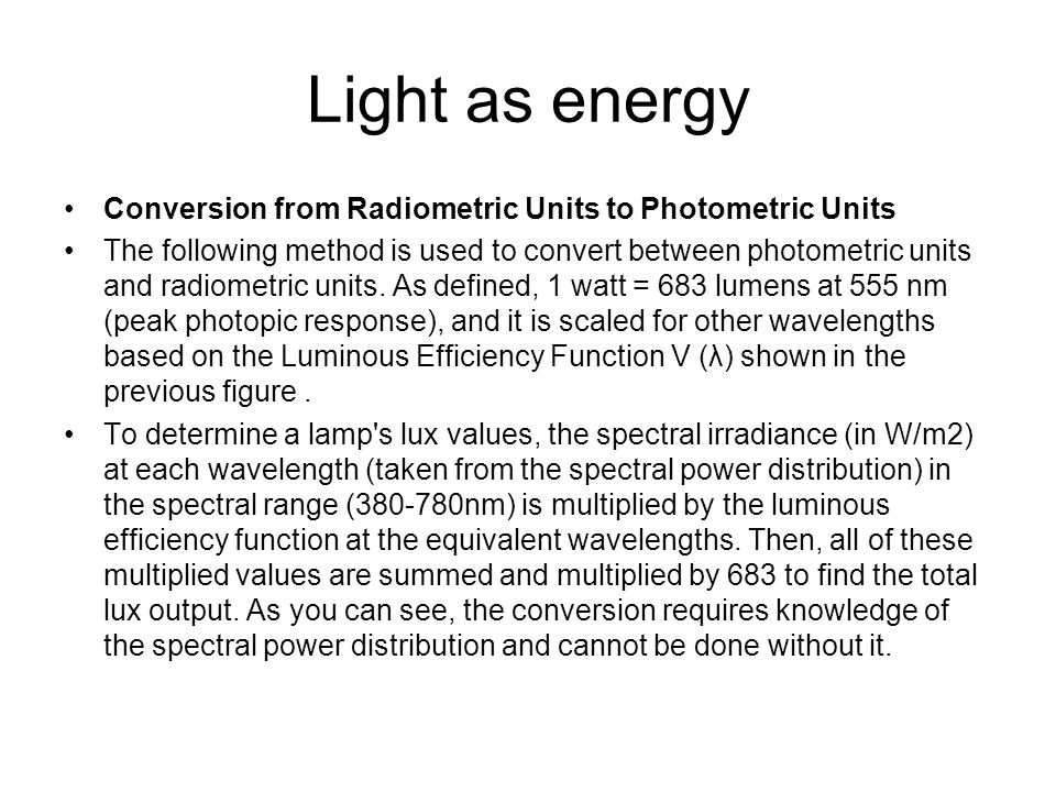 Light as energy Conversion from Radiometric Units to Photometric Units The following method is used to convert between photometric units and radiometr