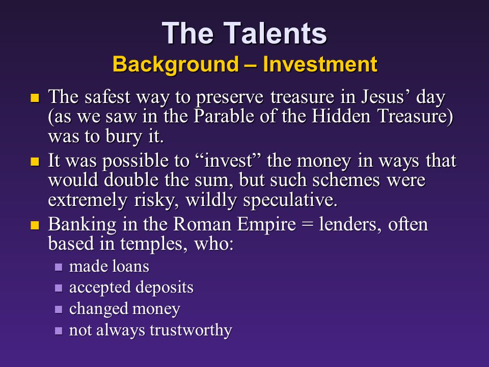 The Talents Background – Partners The master of the servants is treating his servants in typical oriental fashion as partners in his enterprise: he is entrusting to them what may well be his entire available cash reserves, an enormous sum of 8 talents.