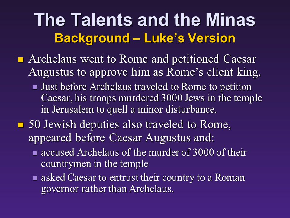 The Talents and the Minas Background – Lukes Version This is strikingly parallel to the story of Herods the Great son Archelaus.
