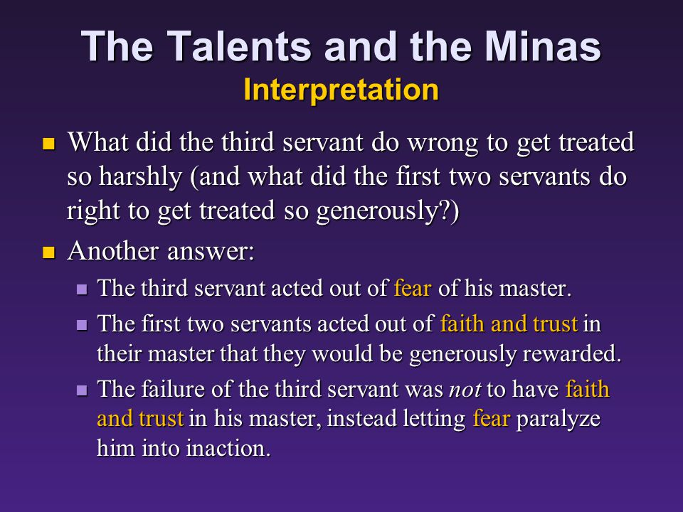 The Talents and the Minas Interpretation What did the third servant do wrong to get treated so harshly (and what did the first two servant do right to get treated so generously ) What did the third servant do wrong to get treated so harshly (and what did the first two servant do right to get treated so generously ) One answer: One answer: The third servant apparently knew his master was a rapacious, mean S.O.B (= as bad as Archelaus), harvesting where he had not sown and gathering where he had not scattered seed.