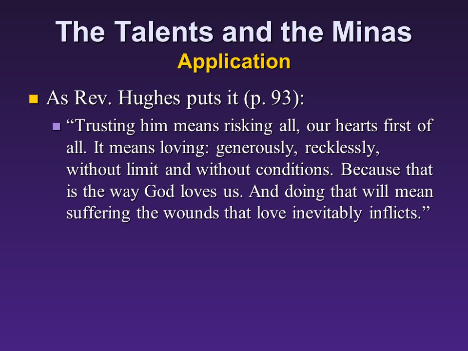 The Talents and the Minas Application The fact that the first two servants speculated recklessly – boldly – with their masters money suggests God expects us to do the same with the gifts he has entrusted us.