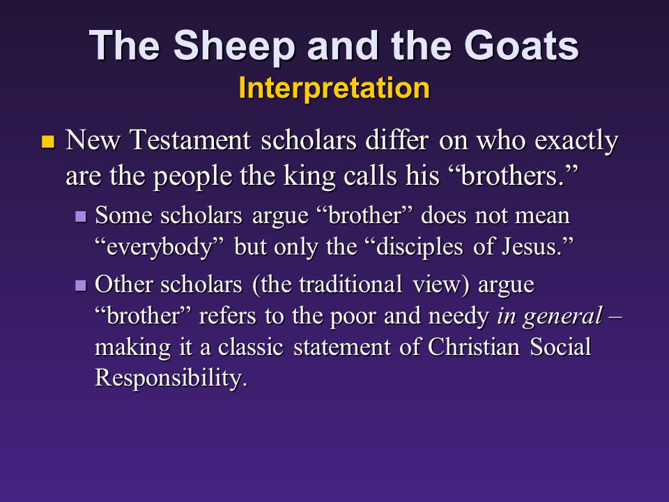 The Sheep and the Goats Interpretation Those faithful to Jesus (the sheep) are now defined as those who care for the people the king calls his brothers: Those faithful to Jesus (the sheep) are now defined as those who care for the people the king calls his brothers: For I was hungry and you gave me something to eat, I was thirsty and you gave me something to drink, I was a stranger and you invited me in, I needed clothes and you clothed me, I was sick and you looked after me, I was in prison and you came to visit me.