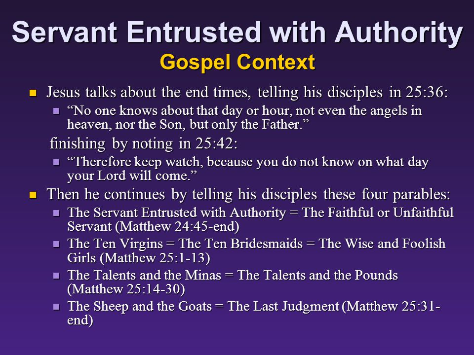 Servant Entrusted with Authority Gospel Context All of our parables today are found in succession in Matthew Chapter 24-25, part of Jesus answer to a question of his disciples.