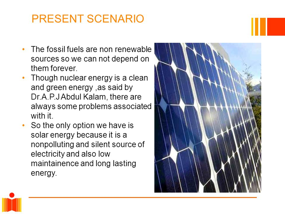 PRESENT SCENARIO The fossil fuels are non renewable sources so we can not depend on them forever. Though nuclear energy is a clean and green energy,as