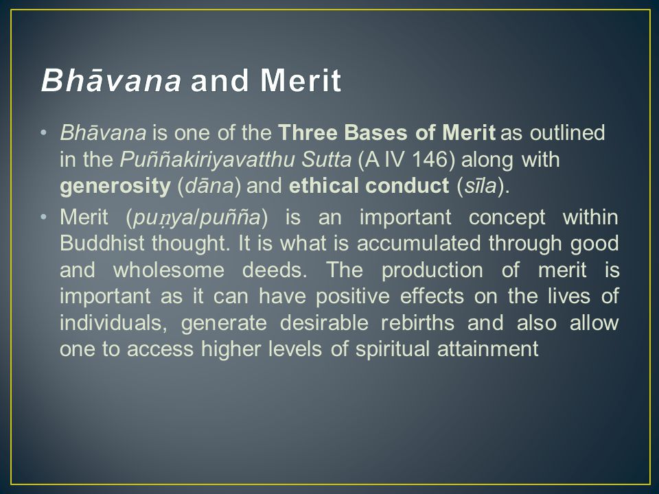 Bhāvana is one of the Three Bases of Merit as outlined in the Puññakiriyavatthu Sutta (A IV 146) along with generosity (dāna) and ethical conduct (sīl