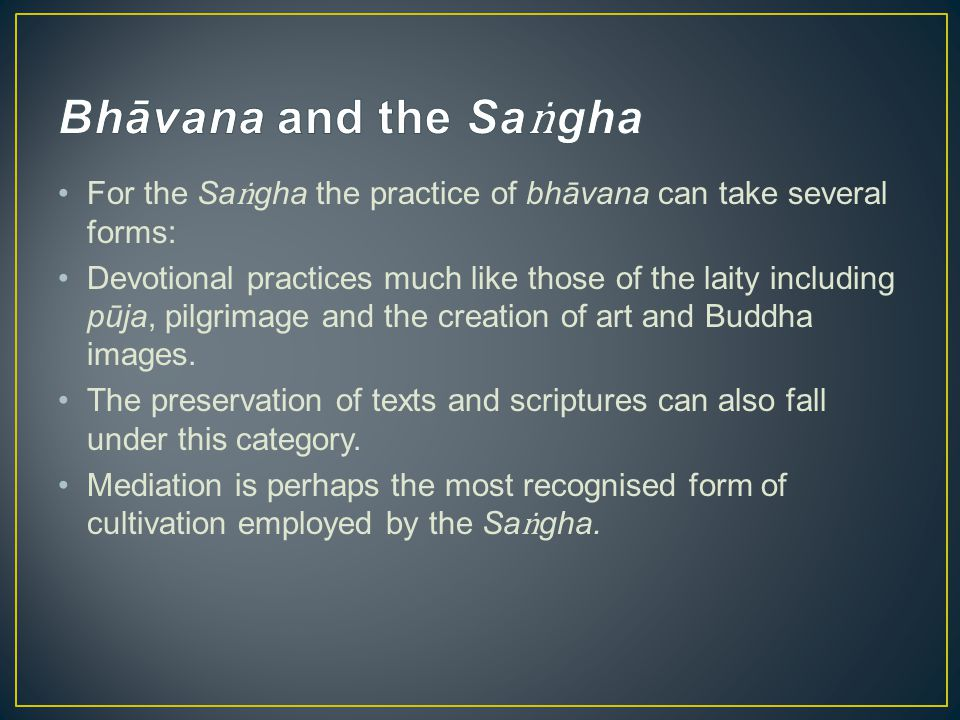 For the Sa gha the practice of bhāvana can take several forms: Devotional practices much like those of the laity including pūja, pilgrimage and the cr