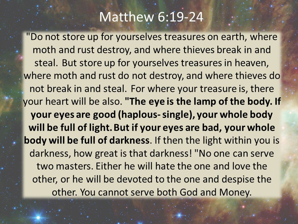 Matthew 6:19-24 Do not store up for yourselves treasures on earth, where moth and rust destroy, and where thieves break in and steal.
