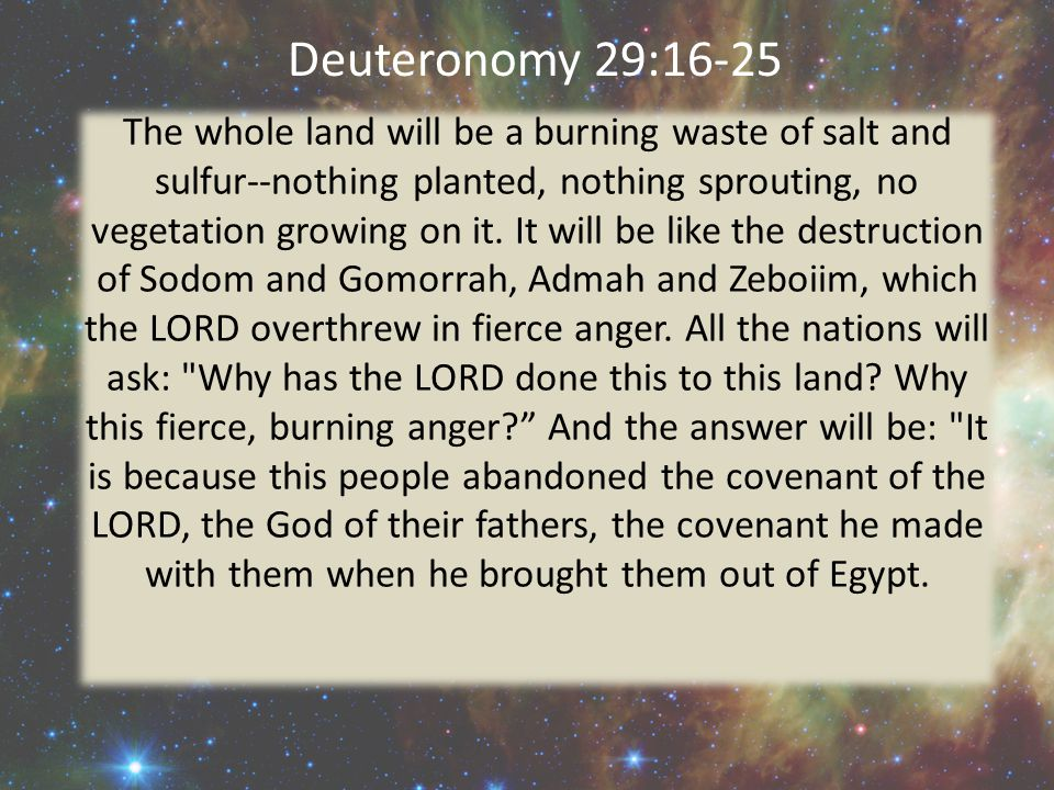Deuteronomy 29:16-25 The whole land will be a burning waste of salt and sulfur--nothing planted, nothing sprouting, no vegetation growing on it. It wi