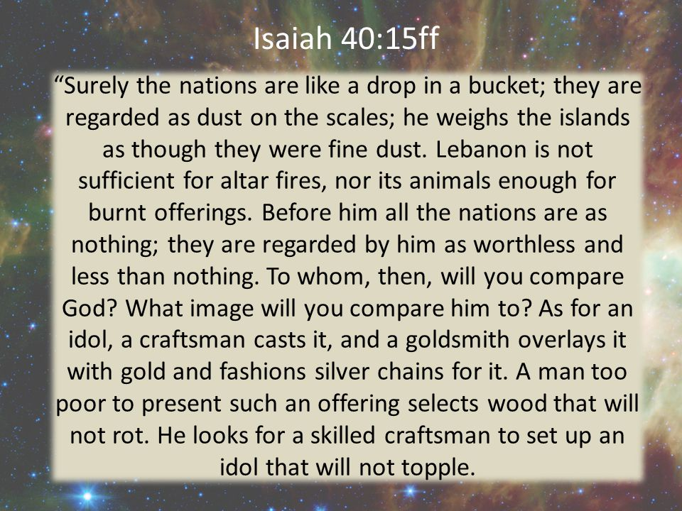 Isaiah 40:15ff Surely the nations are like a drop in a bucket; they are regarded as dust on the scales; he weighs the islands as though they were fine