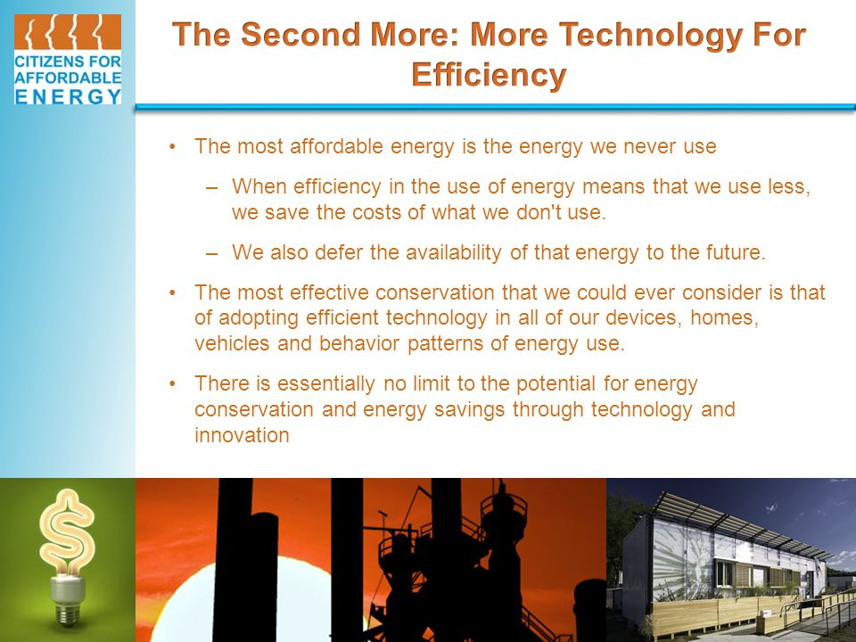 The most affordable energy is the energy we never use –When efficiency in the use of energy means that we use less, we save the costs of what we don t use.