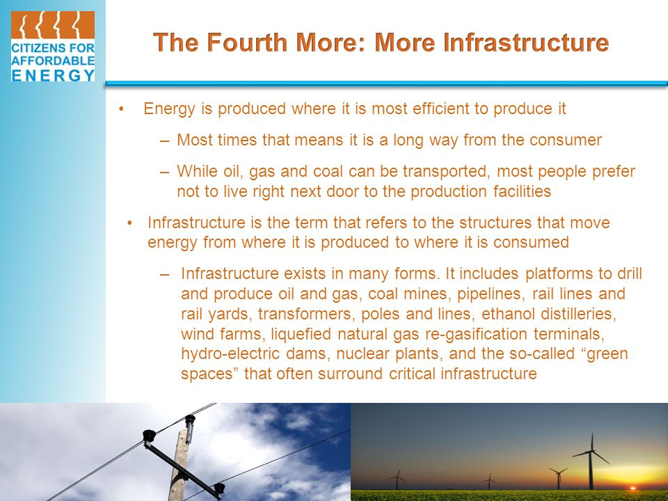 Energy is produced where it is most efficient to produce it –Most times that means it is a long way from the consumer –While oil, gas and coal can be transported, most people prefer not to live right next door to the production facilities Infrastructure is the term that refers to the structures that move energy from where it is produced to where it is consumed –Infrastructure exists in many forms.