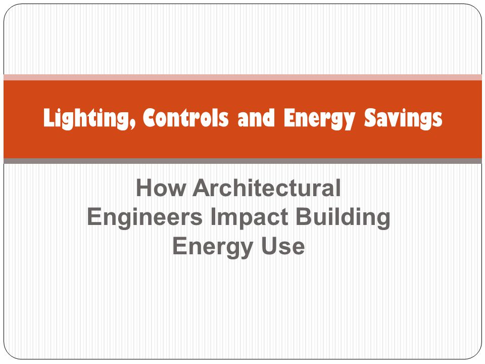 How Architectural Engineers Impact Building Energy Use Lighting, Controls and Energy Savings