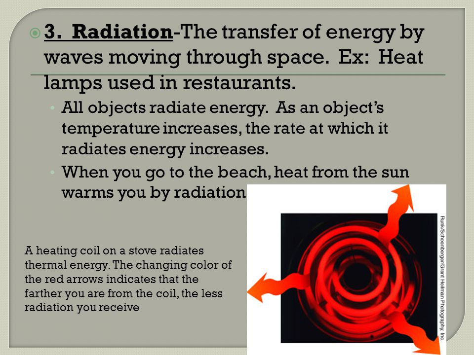 3. Radiation-The transfer of energy by waves moving through space. Ex: Heat lamps used in restaurants. All objects radiate energy. As an objects tempe
