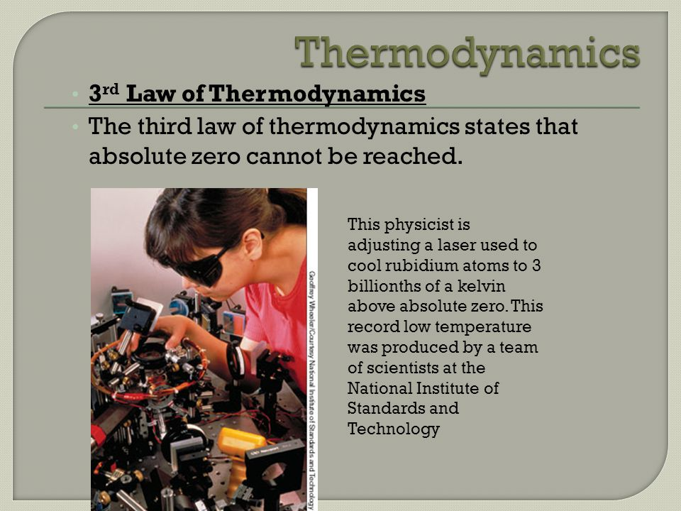 3 rd Law of Thermodynamics The third law of thermodynamics states that absolute zero cannot be reached. This physicist is adjusting a laser used to co