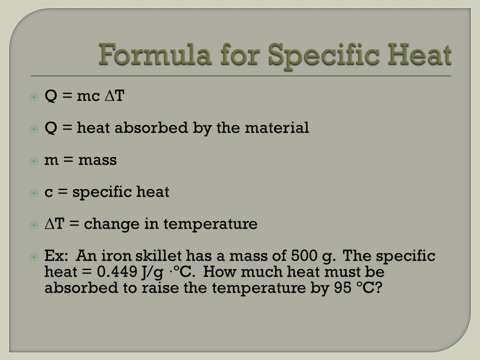Q = mc Δ T Q = heat absorbed by the material m = mass c = specific heat Δ T = change in temperature Ex: An iron skillet has a mass of 500 g. The speci