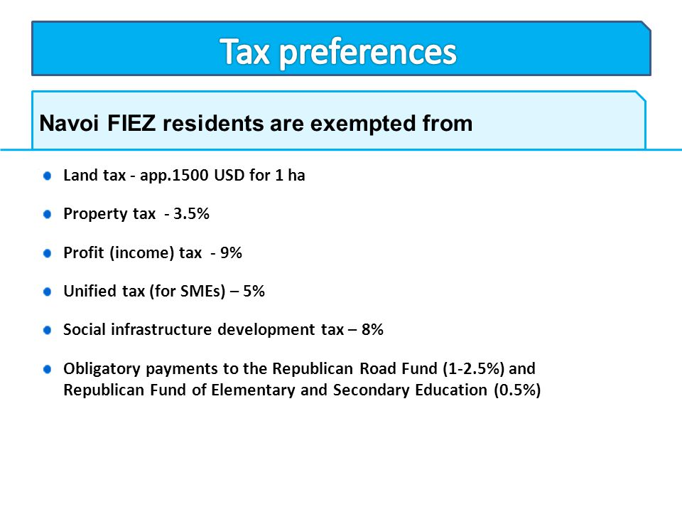 Navoi FIEZ residents are exempted from Land tax - app.1500 USD for 1 ha Property tax - 3.5% Profit (income) tax - 9% Unified tax (for SMEs) – 5% Socia