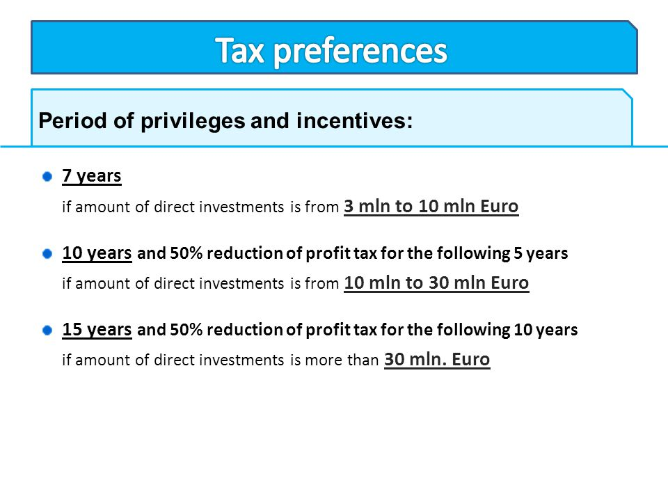Period of privileges and incentives: 7 years if amount of direct investments is from 3 mln to 10 mln Euro 10 years and 50% reduction of profit tax for