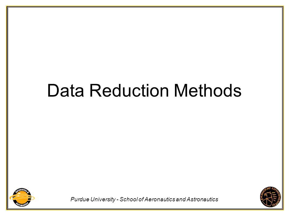 Purdue University - School of Aeronautics and Astronautics Data Reduction Methods