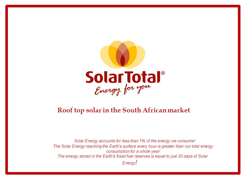 Content of presentation i.Overview of SolarTotal and SolarTotal RSA ii.SolarTotal partners iii.Residential application iv.Commercial application v.Off grid application vi.SolarTotal vision for the solar market in RSA vii.Ideas to fast track the RSA roof top market