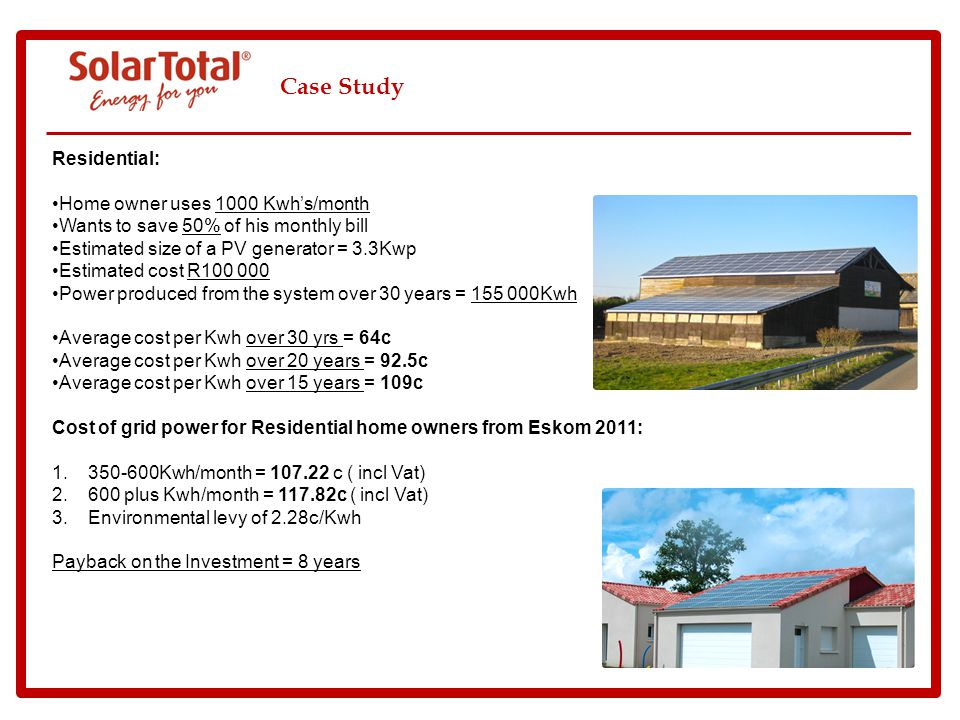 Case Study Residential: Home owner uses 1000 Kwhs/month Wants to save 50% of his monthly bill Estimated size of a PV generator = 3.3Kwp Estimated cost R100 000 Power produced from the system over 30 years = 155 000Kwh Average cost per Kwh over 30 yrs = 64c Average cost per Kwh over 20 years = 92.5c Average cost per Kwh over 15 years = 109c Cost of grid power for Residential home owners from Eskom 2011: 1.350-600Kwh/month = 107.22 c ( incl Vat) 2.600 plus Kwh/month = 117.82c ( incl Vat) 3.Environmental levy of 2.28c/Kwh Payback on the Investment = 8 years