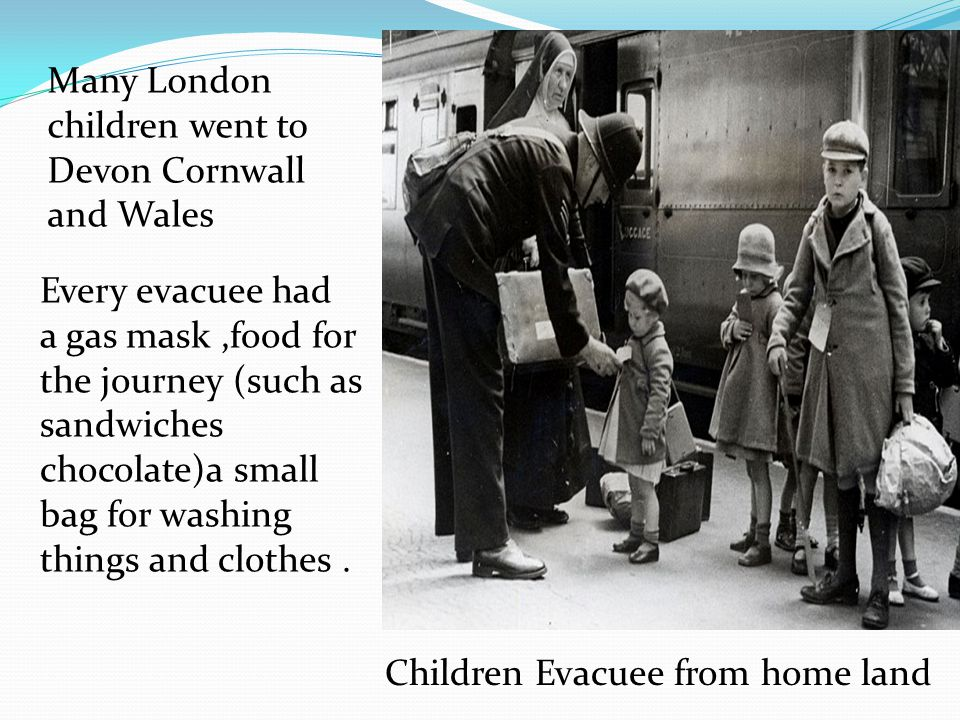 Children Evacuee from home land Many London children went to Devon Cornwall and Wales Every evacuee had a gas mask,food for the journey (such as sandwiches chocolate)a small bag for washing things and clothes.