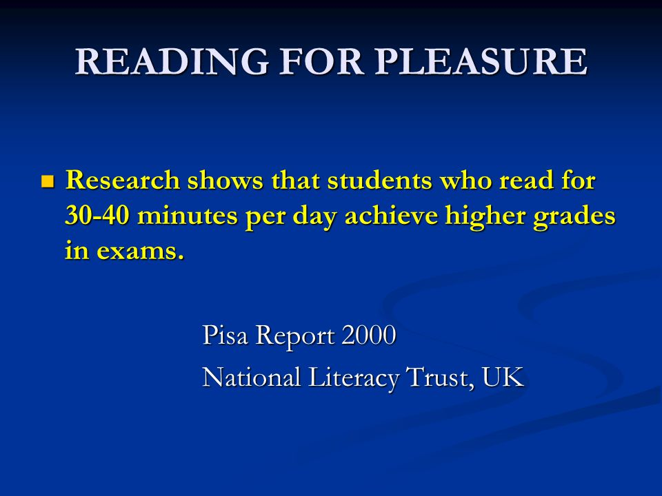READING FOR PLEASURE Research shows that students who read for 30-40 minutes per day achieve higher grades in exams.