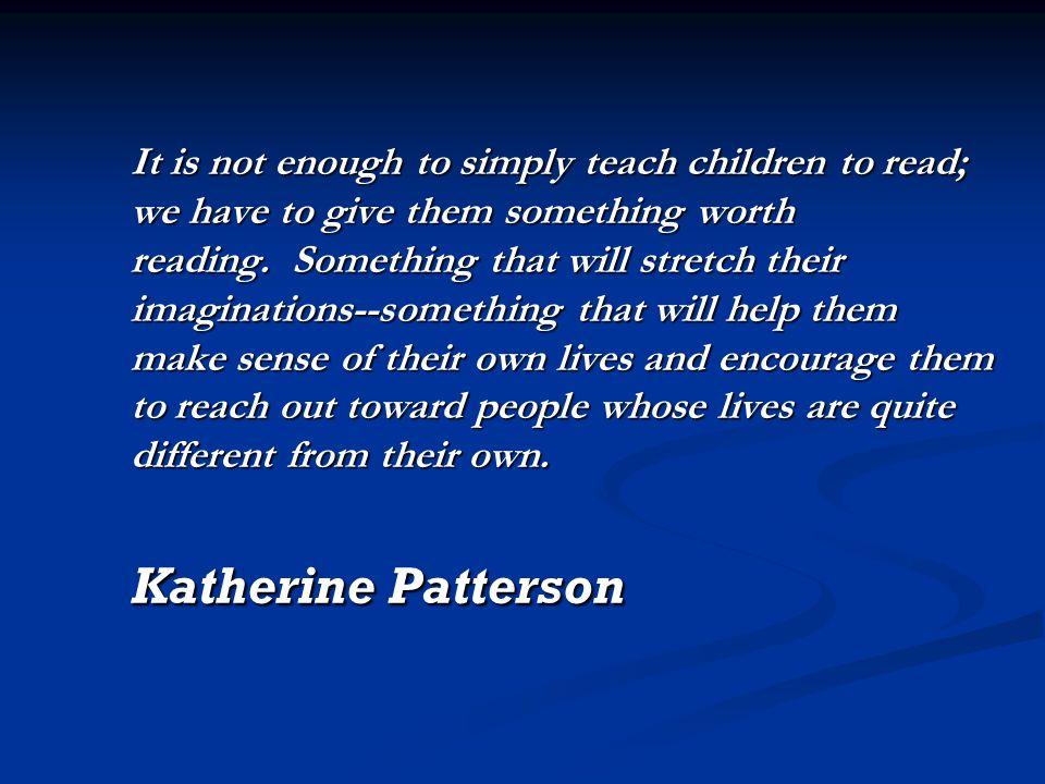 It is not enough to simply teach children to read; we have to give them something worth reading.