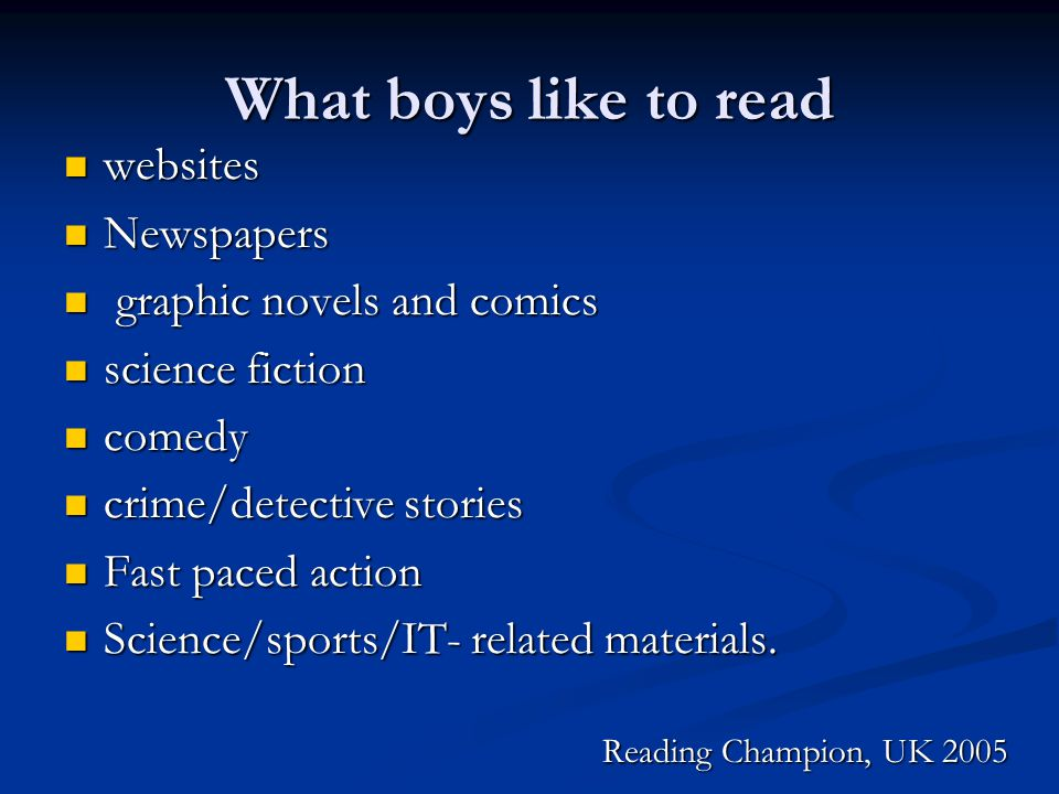 What boys like to read websites websites Newspapers Newspapers graphic novels and comics graphic novels and comics science fiction science fiction comedy comedy crime/detective stories crime/detective stories Fast paced action Fast paced action Science/sports/IT- related materials.