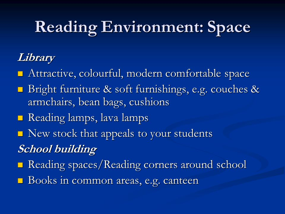 Reading Environment: Space Library Attractive, colourful, modern comfortable space Attractive, colourful, modern comfortable space Bright furniture & soft furnishings, e.g.
