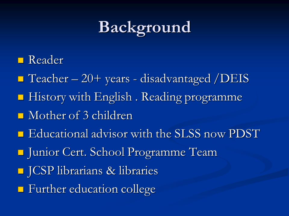 Background Reader Reader Teacher – 20+ years - disadvantaged /DEIS Teacher – 20+ years - disadvantaged /DEIS History with English.