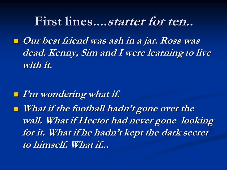 First lines....starter for ten.. Our best friend was ash in a jar.
